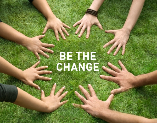 BE THE CHANGE......